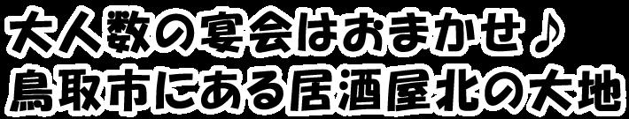 大人数の宴会はおまかせ♪鳥取市にある居酒屋北の大地